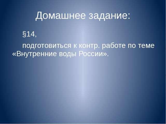 Домашнее задание: §14, подготовиться к контр. работе по теме «Внутренние воды...