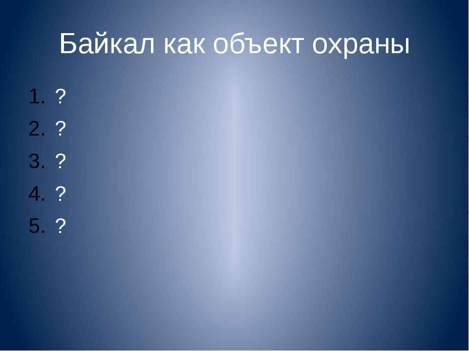 Байкал как объект охраны ? ? ? ? ?