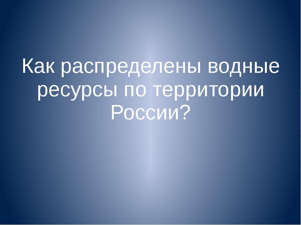Как распределены водные ресурсы по территории России?