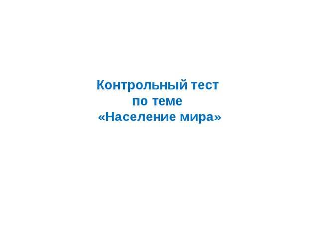 Контрольный тест по теме «Население мира»
