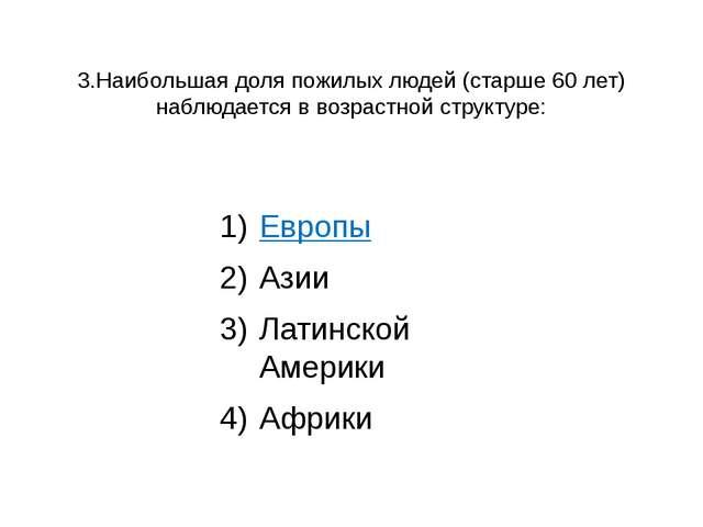 3.Наибольшая доля пожилых людей (старше 60 лет) наблюдается в возрастной стру...