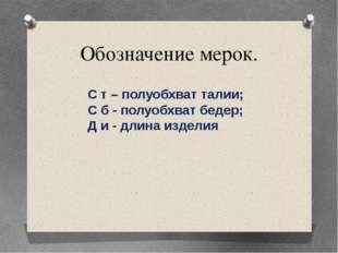 Обозначение мерок. С т – полуобхват талии; С б - полуобхват бедер; Д и - длин