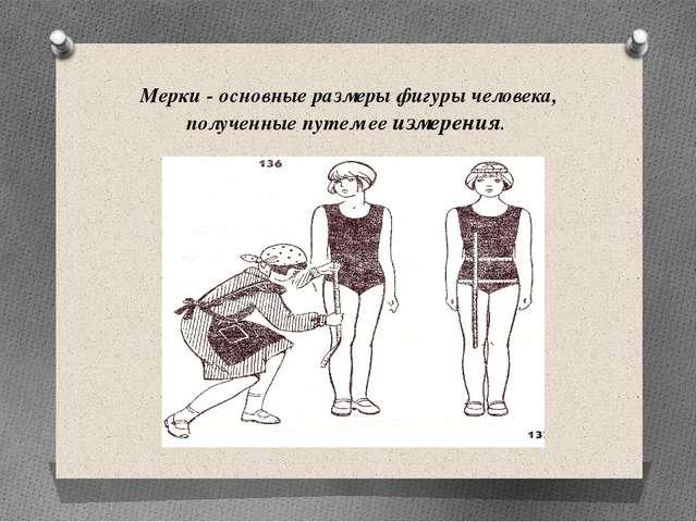 Мерки - основные размеры фигуры человека, полученные путем ее измерения.