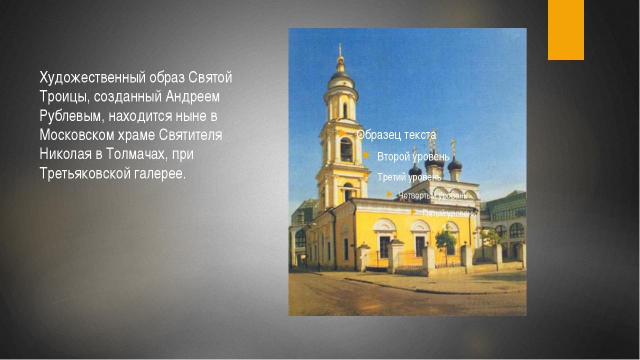 Художественный образ Святой Троицы, созданный Андреем Рублевым, находится ны...