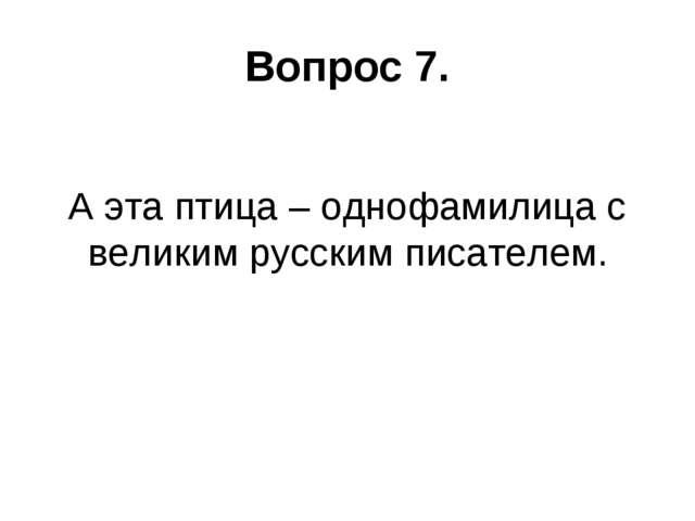 Вопрос 7. А эта птица – однофамилица с великим русским писателем.