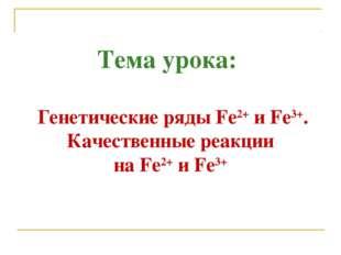 Тема урока: Генетические рядыFe2+иFе3+. Качественные реакции наFе2+иFе3+