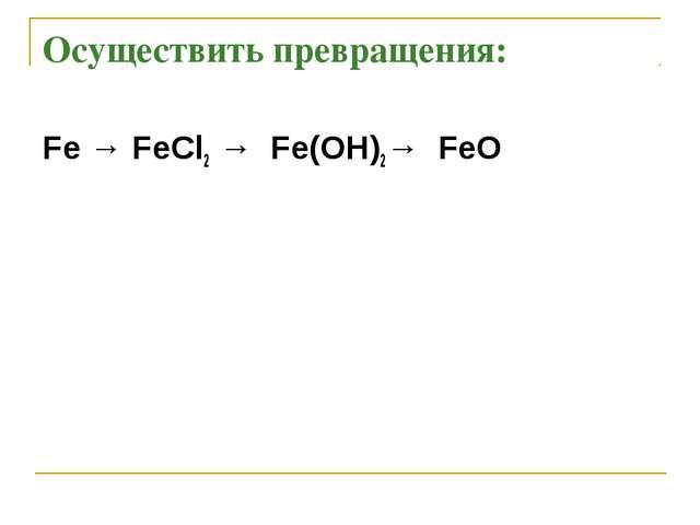 Осуществить превращения: Fe → FeCl2 → Fe(OH)2→ FeO