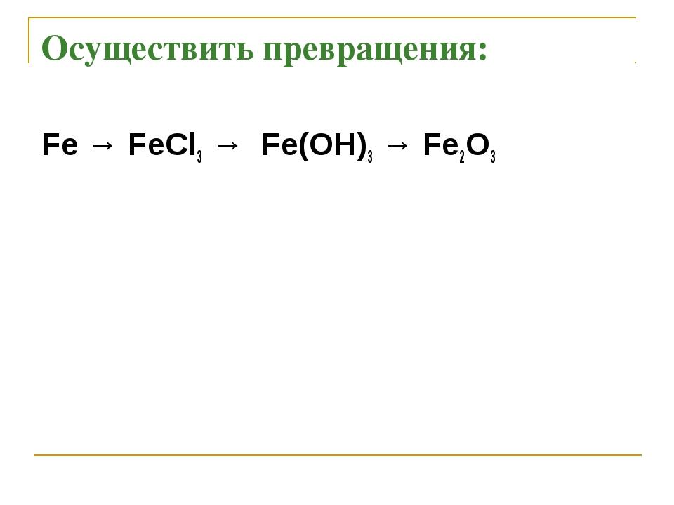 Осуществить превращения: Fe → FeCl3 → Fe(OH)3 → Fe2O3