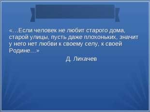 «…Если человек не любит старого дома, старой улицы, пусть даже плохоньких, зн