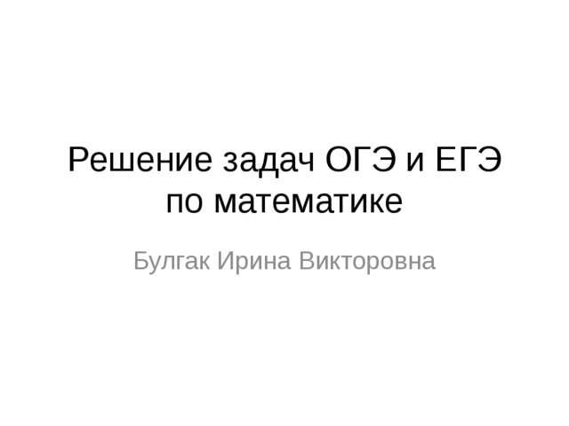 Решение задач ОГЭ и ЕГЭ по математике Булгак Ирина Викторовна