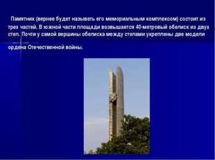 Памятник (вернее будет называть его мемориальным комплексом) состоит из трех