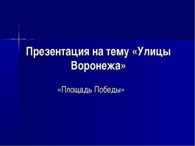 Презентация на тему «Улицы Воронежа» «Площадь Победы»