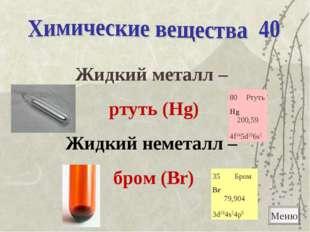 Жидкий металл – ртуть (Hg) Жидкий неметалл – бром (Br) Меню 80Ртуть Hg 200,5