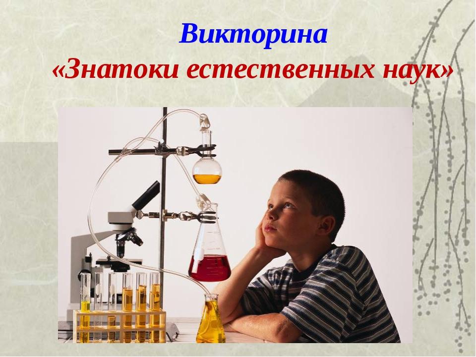 Викторина «Знатоки естественных наук»