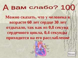 Меню Можно сказать, что у человека в возрасте 60 лет сердце 30 лет отдыхало,