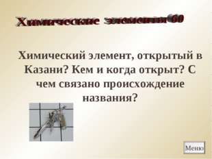 Меню Химический элемент, открытый в Казани? Кем и когда открыт? С чем связано