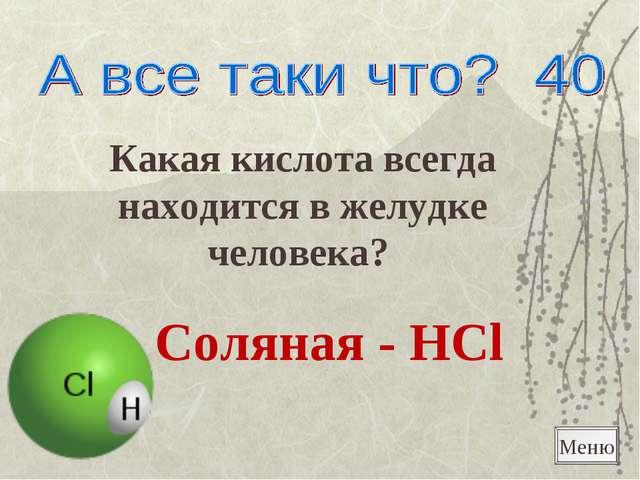 Какая кислота всегда находится в желудке человека? Соляная - HCl Меню