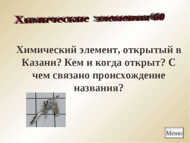 Меню Химический элемент, открытый в Казани? Кем и когда открыт? С чем связано...