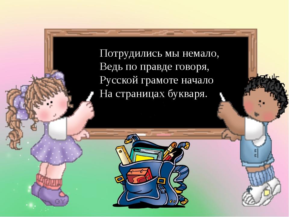 Потрудились мы немало, Ведь по правде говоря, Русской грамоте начало На стра...