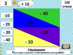 Русская сказка «Заюшкина избушка» - 30 - 40 - 10 - 20 2 -10 - 20 - 30 - 40 10