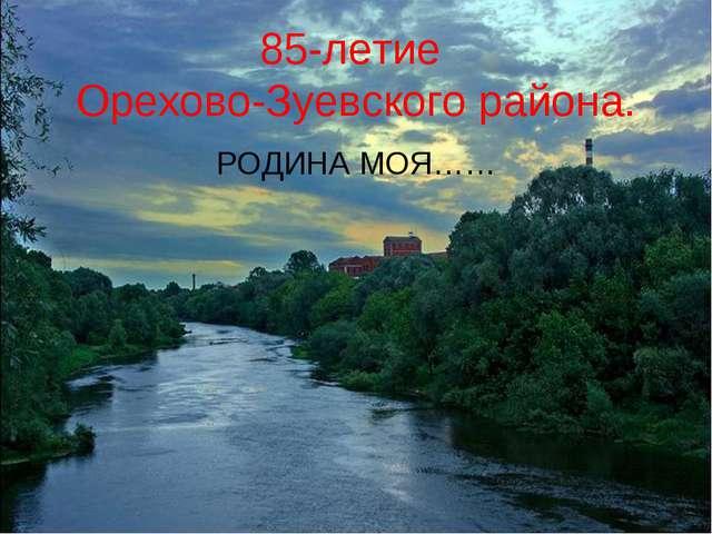 85-летие Орехово-Зуевского района. РОДИНА МОЯ……