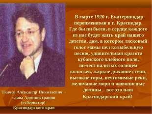 В марте 1920 г. Екатеринодар переименован в г. Краснодар. Где бы ни были, в