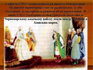 1 апреля 1795 г. казаки попали на прием к Императрице. На приеме черноморцы с