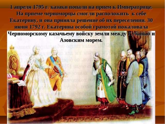 1 апреля 1795 г. казаки попали на прием к Императрице. На приеме черноморцы с...