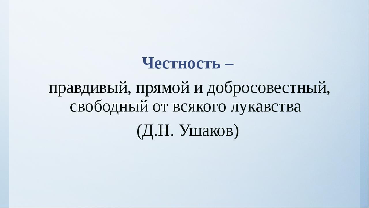 Честность – правдивый, прямой и добросовестный, свободный от всякого лукавст...