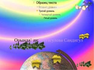 Дидактикалық ойындар Орындаған: Токтагулова Сандигул