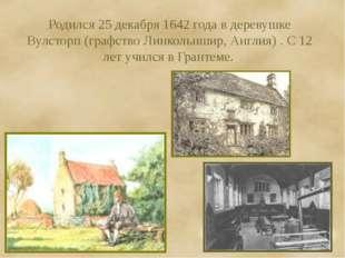 Родился 25 декабря 1642 года в деревушке Вулсторп (графство Линкольншир, Англ