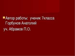 Автор работы: ученик 7класса Горбунов Анатолий уч. Абрамов П.О.