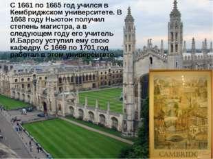 С 1661 по 1665 год учился в Кембриджском университете. В 1668 году Ньютон по