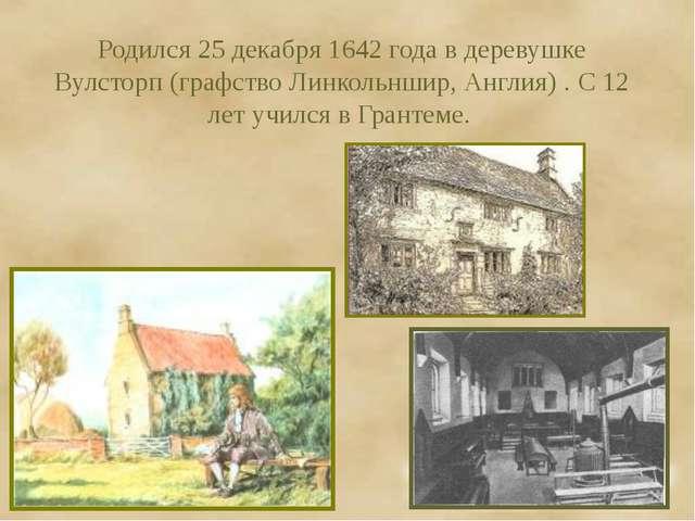 Родился 25 декабря 1642 года в деревушке Вулсторп (графство Линкольншир, Англ...