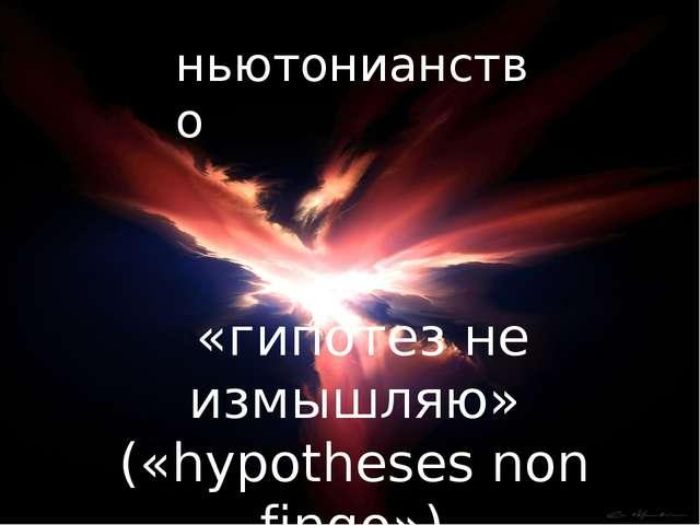 «гипотез не измышляю» («hypotheses non fingo») ньютонианство