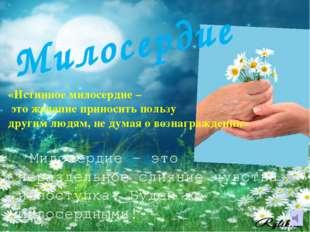 Милосердие «Истинное милосердие – это желание приносить пользу другим людям,