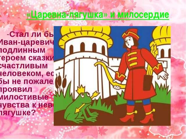 «Царевна-лягушка» и милосердие -Стал ли бы Иван-царевич подлинным героем сказ...