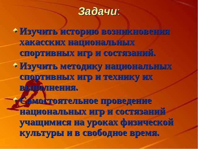 Задачи: Изучить историю возникновения хакасских национальных спортивных игр и...