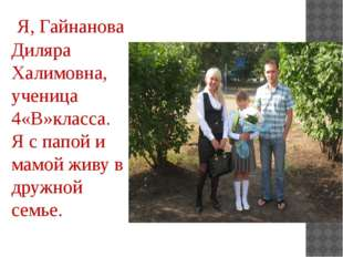 Я, Гайнанова Диляра Халимовна, ученица 4«В»класса. Я с папой и мамой живу в