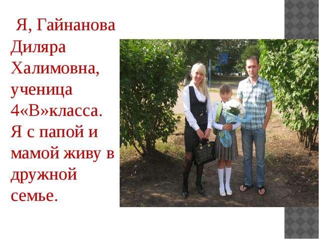 Я, Гайнанова Диляра Халимовна, ученица 4«В»класса. Я с папой и мамой живу в...