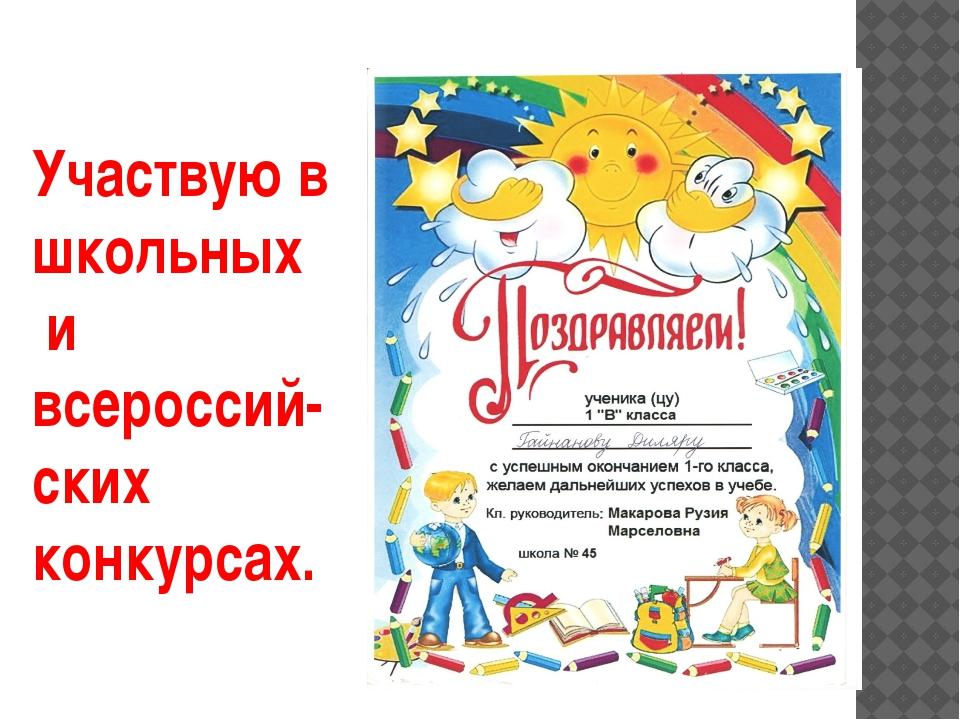 Участвую в школьных и всероссий- ских конкурсах.