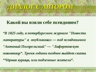 """ДИАЛОГ С АВТОРОМ Какой вы взяли себе псевдоним? """"В 1825 году, в петербургском"""