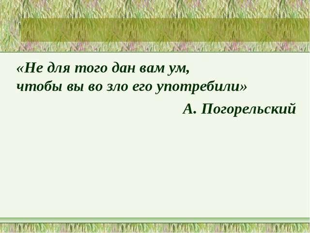 «Не для того дан вам ум, чтобы вы во зло его употребили» А. Погорельский