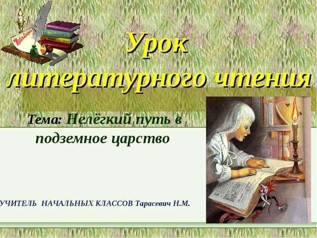 Урок литературного чтения Тема: Нелёгкий путь в подземное царство УЧИТЕЛЬ НАЧ...