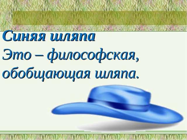 Синяя шляпа Это – философская, обобщающая шляпа.