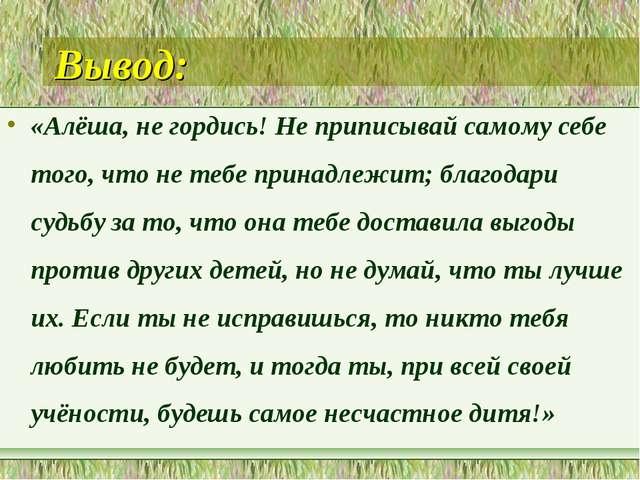 Вывод: «Алёша, не гордись! Не приписывай самому себе того, что не тебе принад...