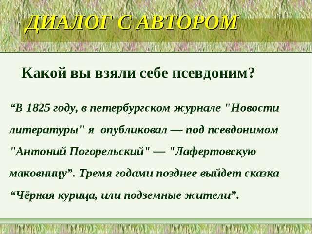 """ДИАЛОГ С АВТОРОМ Какой вы взяли себе псевдоним? """"В 1825 году, в петербургском..."""