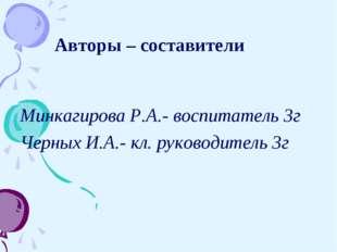 Авторы – составители Минкагирова Р.А.- воспитатель 3г Черных И.А.- кл. руков