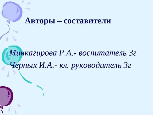 Авторы – составители Минкагирова Р.А.- воспитатель 3г Черных И.А.- кл. руков...