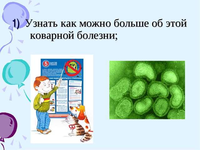 1) Узнать как можно больше об этой коварной болезни;